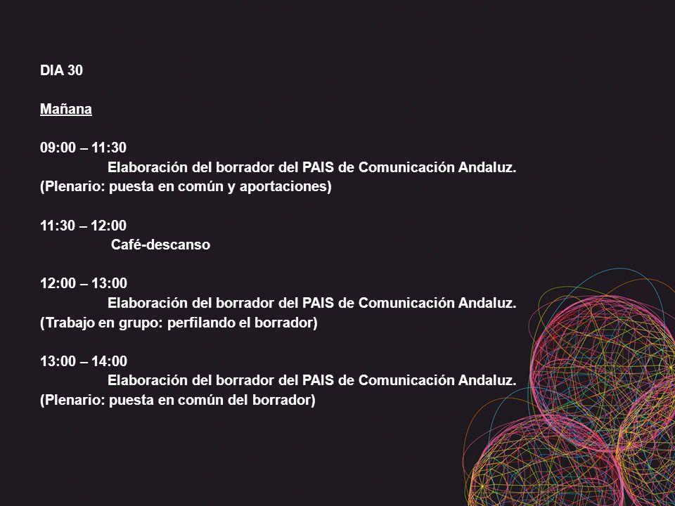 DIA 30 Mañana 09:00 – 11:30 Elaboración del borrador del PAIS de Comunicación Andaluz. (Plenario: puesta en común y aportaciones) 11:30 – 12:00 Café-d