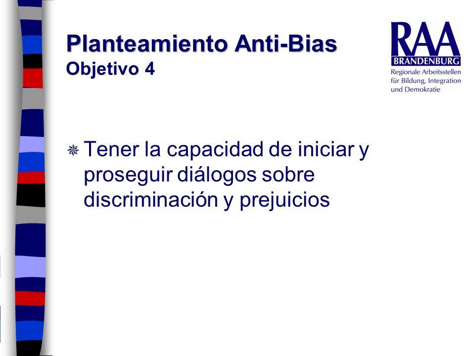 Planteamiento Anti-Bias Planteamiento Anti-Bias Objetivo 4 Tener la capacidad de iniciar y proseguir diálogos sobre discriminación y prejuicios