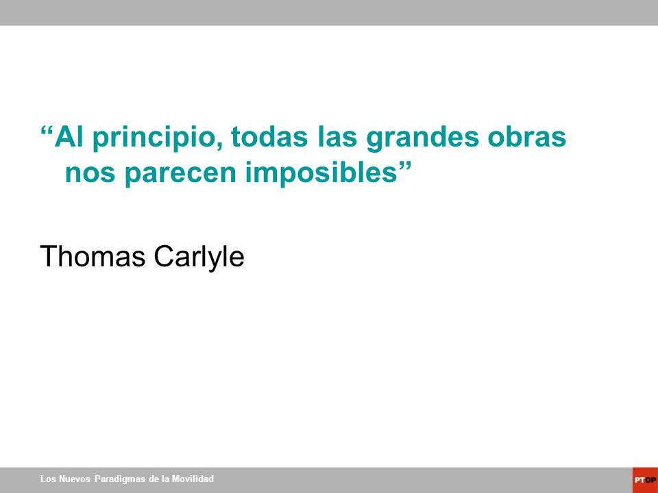 Los Nuevos Paradigmas de la Movilidad Al principio, todas las grandes obras nos parecen imposibles Thomas Carlyle
