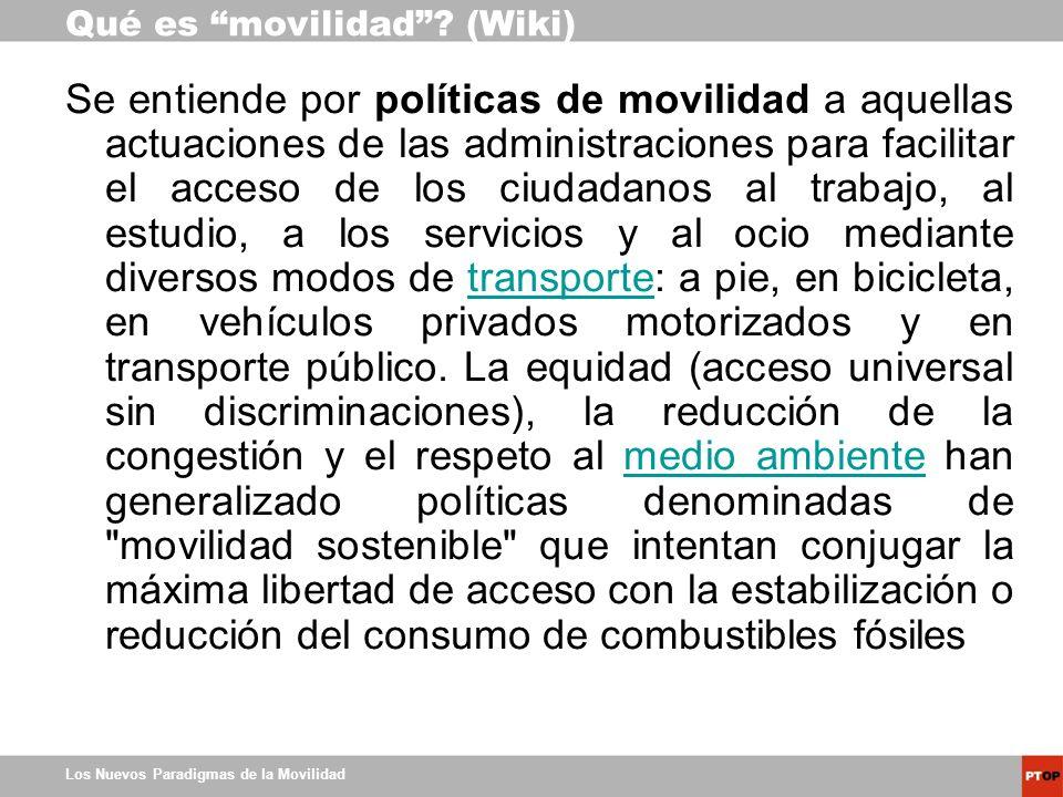 Los Nuevos Paradigmas de la Movilidad Qué es movilidad? (Wiki) Se entiende por políticas de movilidad a aquellas actuaciones de las administraciones p