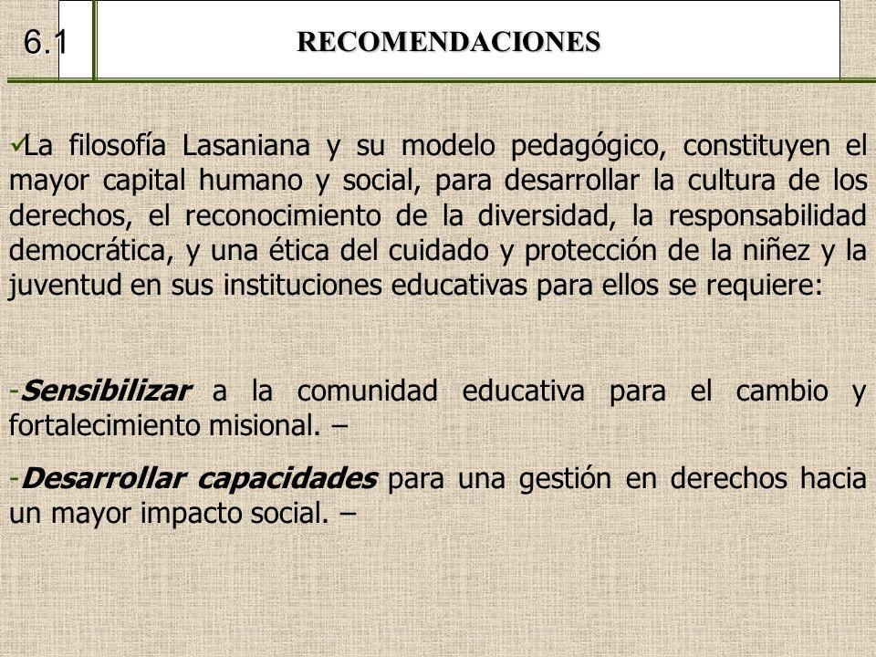 RECOMENDACIONES 6.1 La filosofía Lasaniana y su modelo pedagógico, constituyen el mayor capital humano y social, para desarrollar la cultura de los de