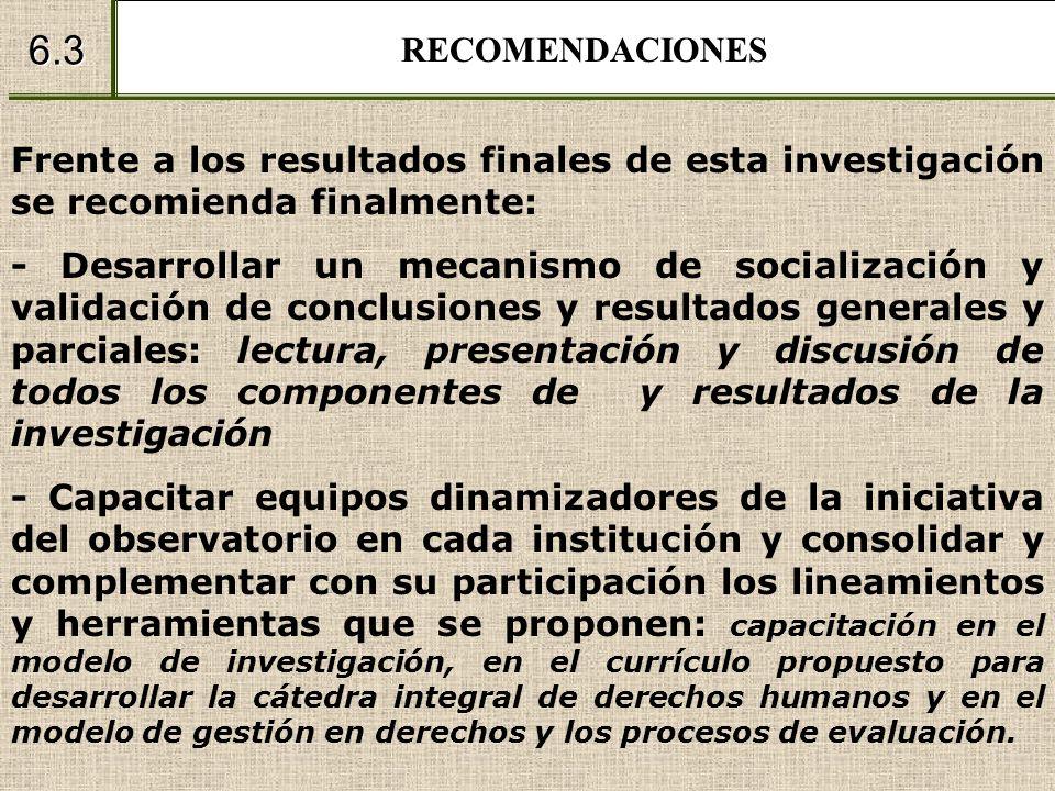 RECOMENDACIONES 6.3 Frente a los resultados finales de esta investigación se recomienda finalmente: - Desarrollar un mecanismo de socialización y vali