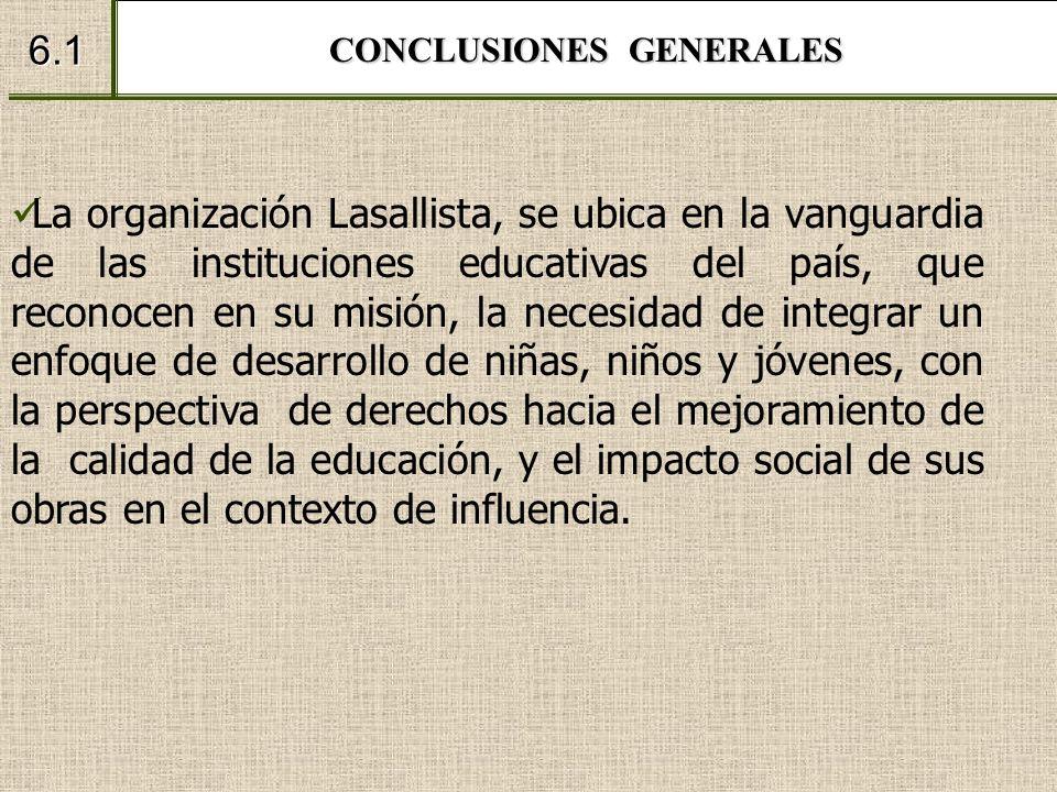 CONCLUSIONES GENERALES 6.1 La organización Lasallista, se ubica en la vanguardia de las instituciones educativas del país, que reconocen en su misión,