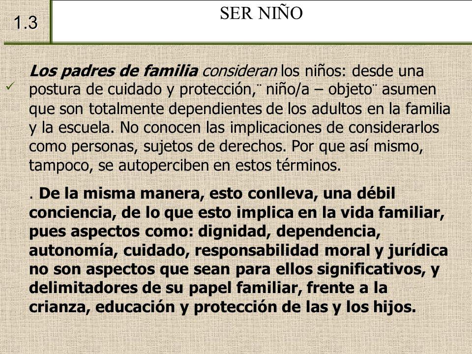 SER NIÑO 1.3 Los padres de familia consideran los niños: desde una postura de cuidado y protección,¨ niño/a – objeto¨ asumen que son totalmente depend