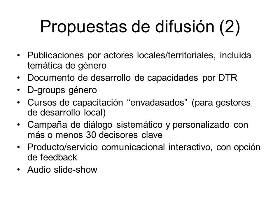 Propuestas de difusión (2) Publicaciones por actores locales/territoriales, incluida temática de género Documento de desarrollo de capacidades por DTR D-groups género Cursos de capacitación envadasados (para gestores de desarrollo local) Campaña de diálogo sistemático y personalizado con más o menos 30 decisores clave Producto/servicio comunicacional interactivo, con opción de feedback Audio slide-show