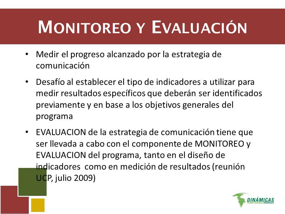 M ONITOREO Y E VALUACIÓN Medir el progreso alcanzado por la estrategia de comunicación Desafío al establecer el tipo de indicadores a utilizar para medir resultados específicos que deberán ser identificados previamente y en base a los objetivos generales del programa EVALUACION de la estrategia de comunicación tiene que ser llevada a cabo con el componente de MONITOREO y EVALUACION del programa, tanto en el diseño de indicadores como en medición de resultados (reunión UCP, julio 2009)