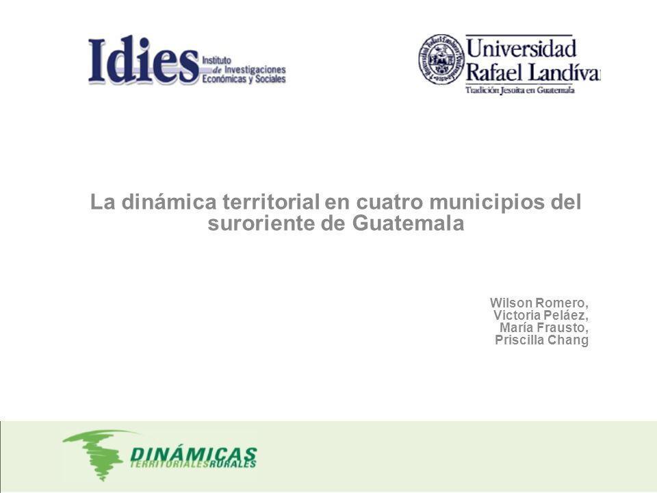 La dinámica territorial en cuatro municipios del suroriente de Guatemala Wilson Romero, Victoria Peláez, María Frausto, Priscilla Chang