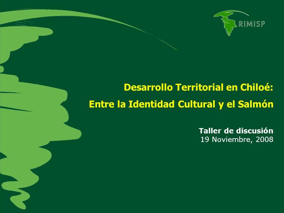 Desarrollo Territorial en Chiloé: Entre la Identidad Cultural y el Salmón Taller de discusión 19 Noviembre, 2008