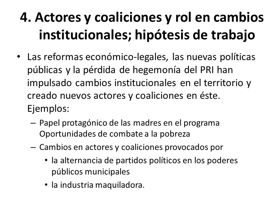 4. Actores y coaliciones y rol en cambios institucionales; hipótesis de trabajo Las reformas económico-legales, las nuevas políticas públicas y la pér