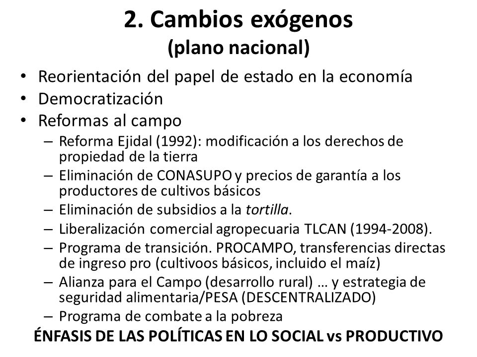 2. Cambios exógenos (plano nacional) Reorientación del papel de estado en la economía Democratización Reformas al campo – Reforma Ejidal (1992): modif