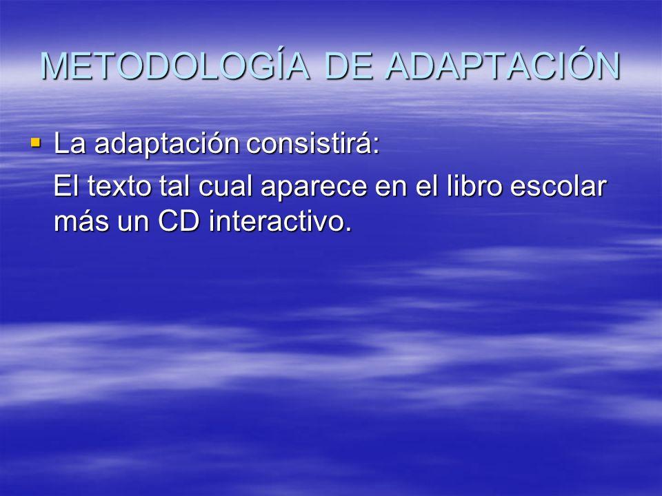METODOLOGÍA DE ADAPTACIÓN La adaptación consistirá: La adaptación consistirá: El texto tal cual aparece en el libro escolar más un CD interactivo. El