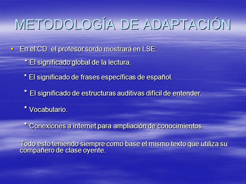 METODOLOGÍA DE ADAPTACIÓN En el CD el profesor sordo mostrará en LSE: En el CD el profesor sordo mostrará en LSE: · El significado global de la lectur