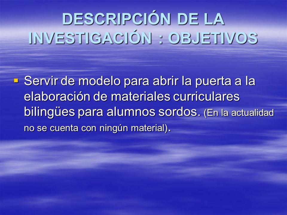 DESCRIPCIÓN DE LA INVESTIGACIÓN : OBJETIVOS Servir de modelo para abrir la puerta a la elaboración de materiales curriculares bilingües para alumnos s