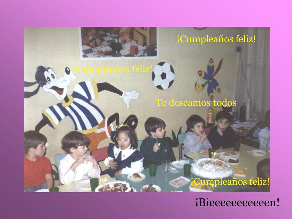 ¡Cumpleaños feliz! Te deseamos todos ¡Cumpleaños feliz! ¡Bieeeeeeeeeeen!