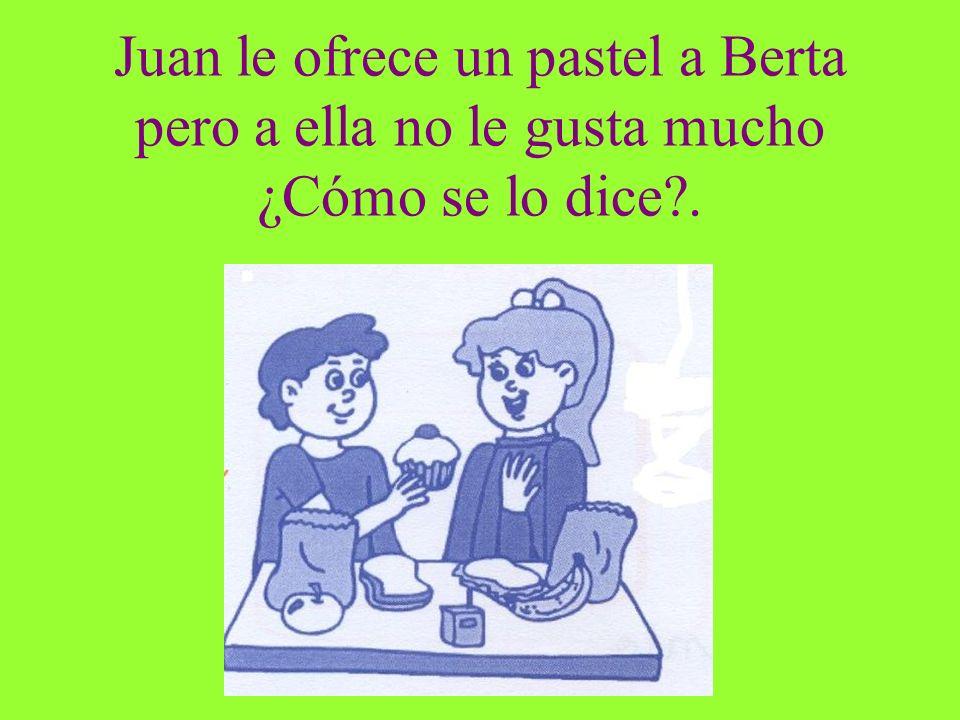 Juan le ofrece un pastel a Berta pero a ella no le gusta mucho ¿Cómo se lo dice?.