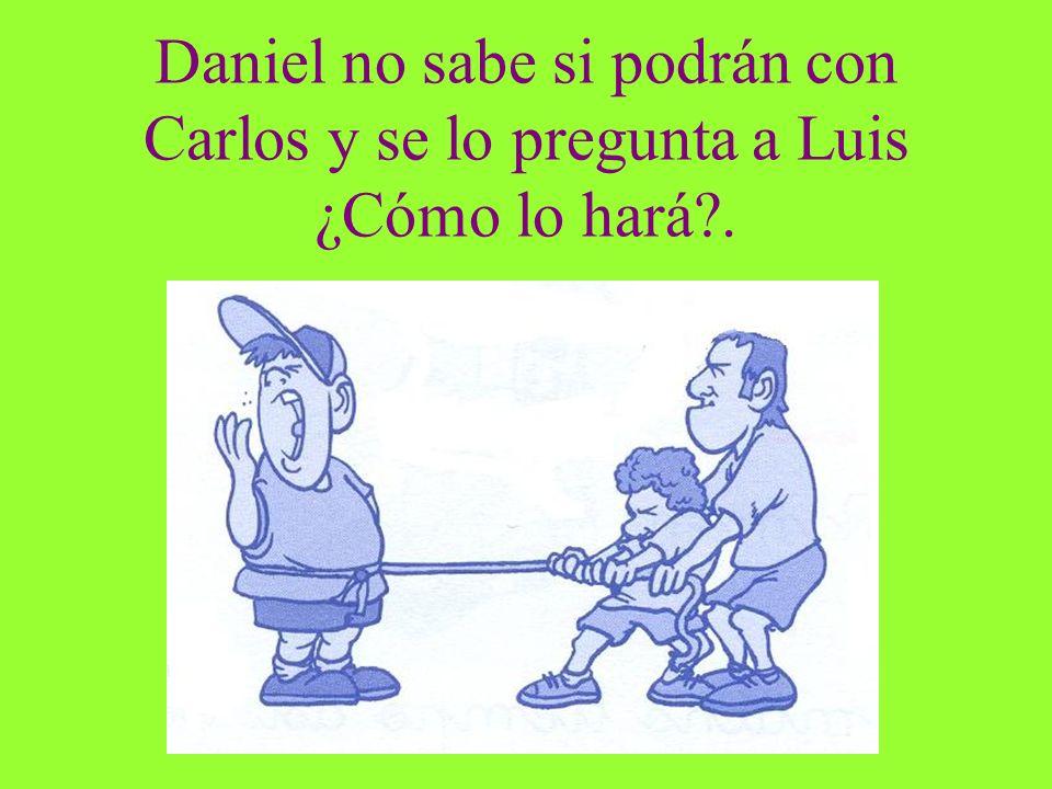 Daniel no sabe si podrán con Carlos y se lo pregunta a Luis ¿Cómo lo hará?.