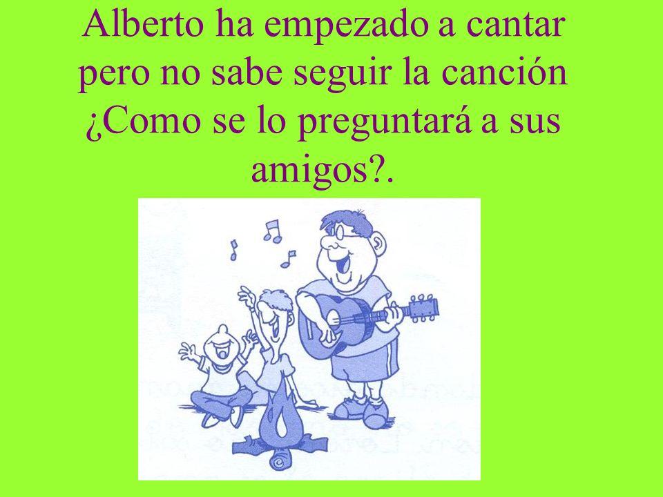Alberto ha empezado a cantar pero no sabe seguir la canción ¿Como se lo preguntará a sus amigos .