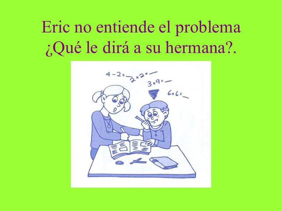 Eric no entiende el problema ¿Qué le dirá a su hermana?.