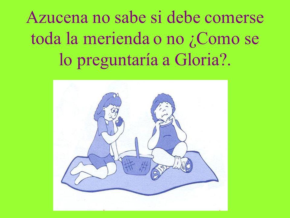 Azucena no sabe si debe comerse toda la merienda o no ¿Como se lo preguntaría a Gloria .