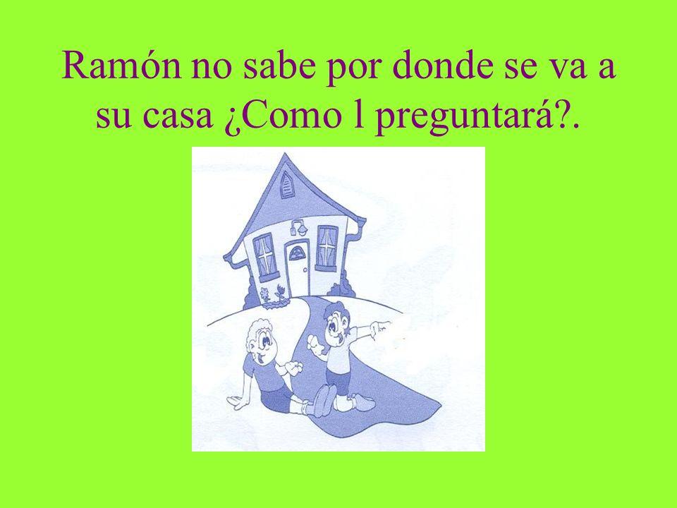 Ramón no sabe por donde se va a su casa ¿Como l preguntará .