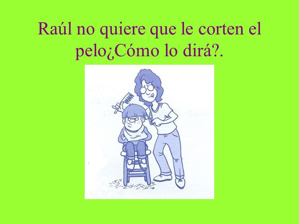 Raúl no quiere que le corten el pelo¿Cómo lo dirá?.