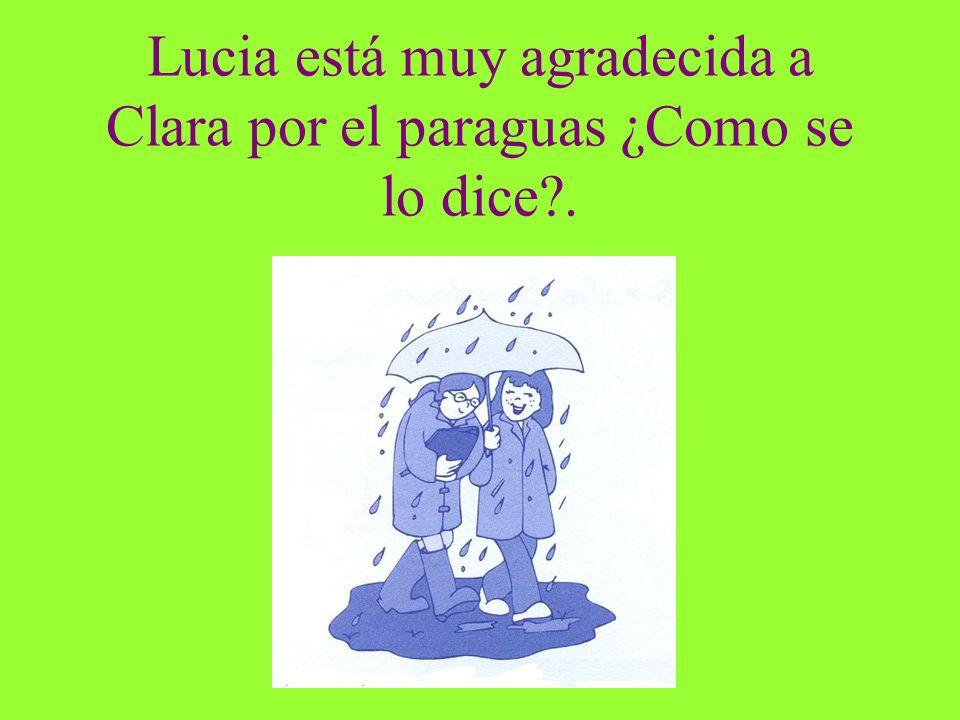 Lucia está muy agradecida a Clara por el paraguas ¿Como se lo dice?.
