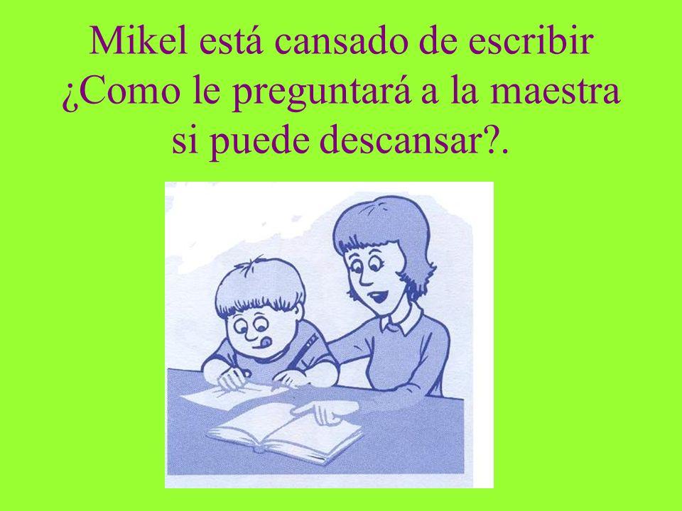 Mikel está cansado de escribir ¿Como le preguntará a la maestra si puede descansar?.
