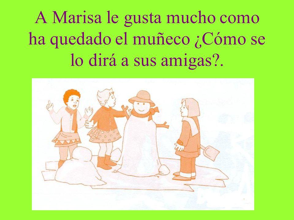A Marisa le gusta mucho como ha quedado el muñeco ¿Cómo se lo dirá a sus amigas .