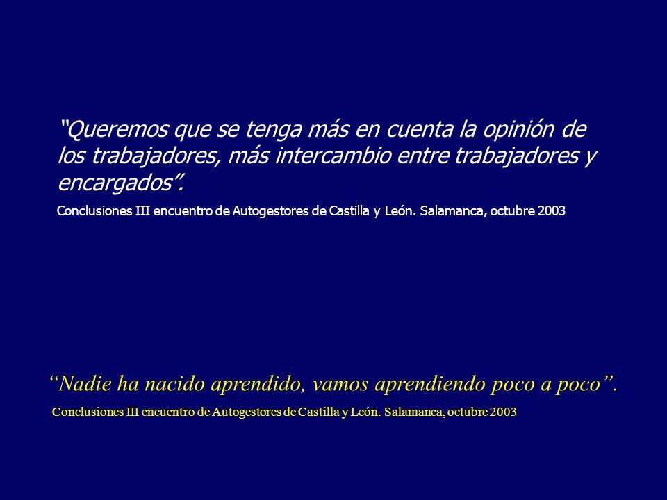 Nos gustaría ir sólos/as a sitios y darnos cuenta de nuestros errores, no siempre acompañados/as de nuestros padres Comunicado de los autogestores, Asamblea de Feaps, Madrid 2001 Creemos que a la gente les damos pena, y nos toleran cosas que a otros no se les admitirían Comunicado de los autogestores, Asamblea de Feaps, Madrid 2001 Expresamos nuestro deseo de que se tenga en cuenta nuestras opiniones en todos los ámbitos que nos afectan: taller, vivienda, ocio, deporte, sociedad, trabajo, asociación...