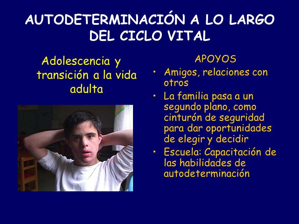 AUTODETERMINACIÓN A LO LARGO DEL CICLO VITAL 1ª Y 2ª INFANCIA APOYOS Familia: Seguridad afecto, autoestima, valores,... Escuela: Enseñanza, capacitaci