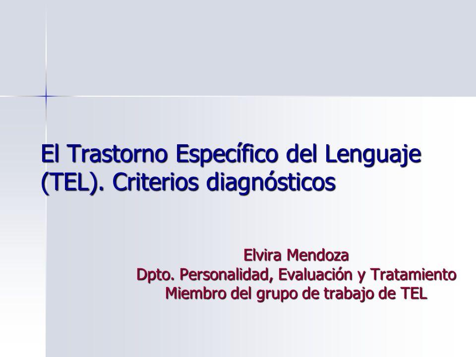 El Trastorno Específico del Lenguaje (TEL). Criterios diagnósticos Elvira Mendoza Dpto. Personalidad, Evaluación y Tratamiento Miembro del grupo de tr