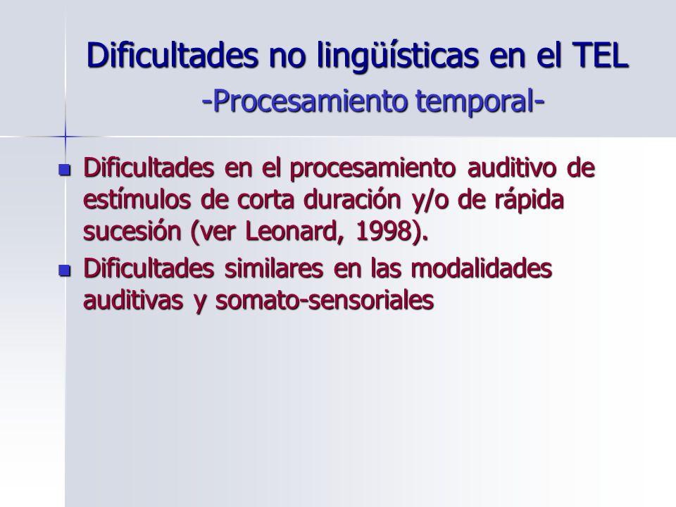 Dificultades no lingüísticas en el TEL Dificultades en el procesamiento auditivo de estímulos de corta duración y/o de rápida sucesión (ver Leonard, 1