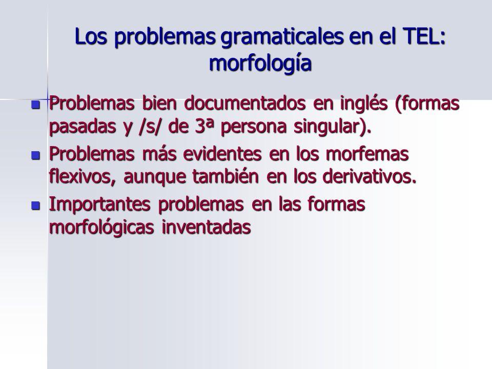 Los problemas gramaticales en el TEL: morfología Problemas bien documentados en inglés (formas pasadas y /s/ de 3ª persona singular). Problemas bien d