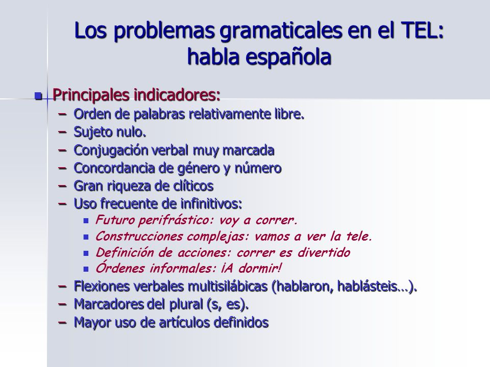 Los problemas gramaticales en el TEL: habla española Principales indicadores: Principales indicadores: –Orden de palabras relativamente libre. –Sujeto