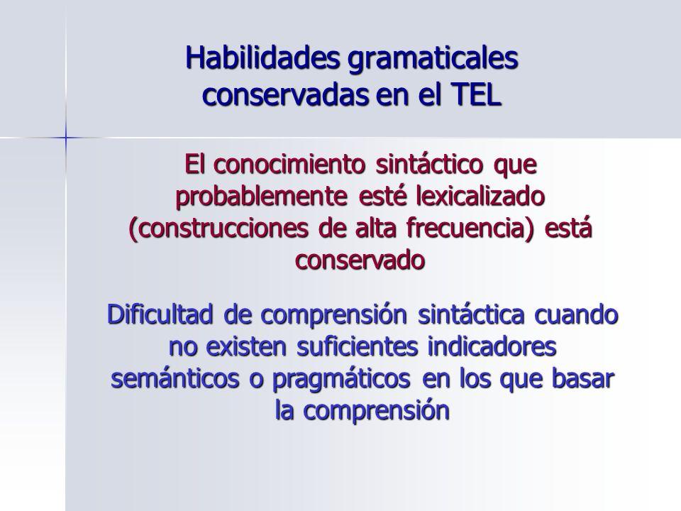 Habilidades gramaticales conservadas en el TEL El conocimiento sintáctico que probablemente esté lexicalizado (construcciones de alta frecuencia) está