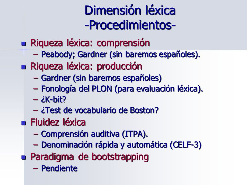 Dimensión léxica -Procedimientos- Riqueza léxica: comprensión Riqueza léxica: comprensión –Peabody; Gardner (sin baremos españoles). Riqueza léxica: p