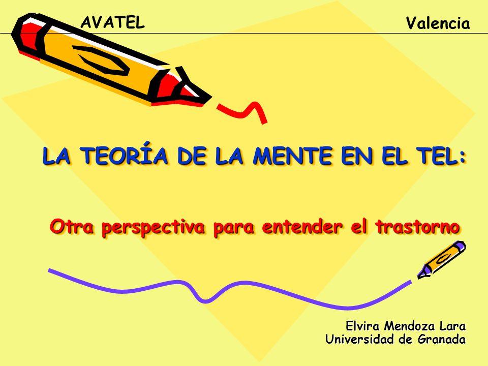 LA TEORÍA DE LA MENTE EN EL TEL: Otra perspectiva para entender el trastorno Elvira Mendoza Lara Universidad de Granada AVATEL Valencia
