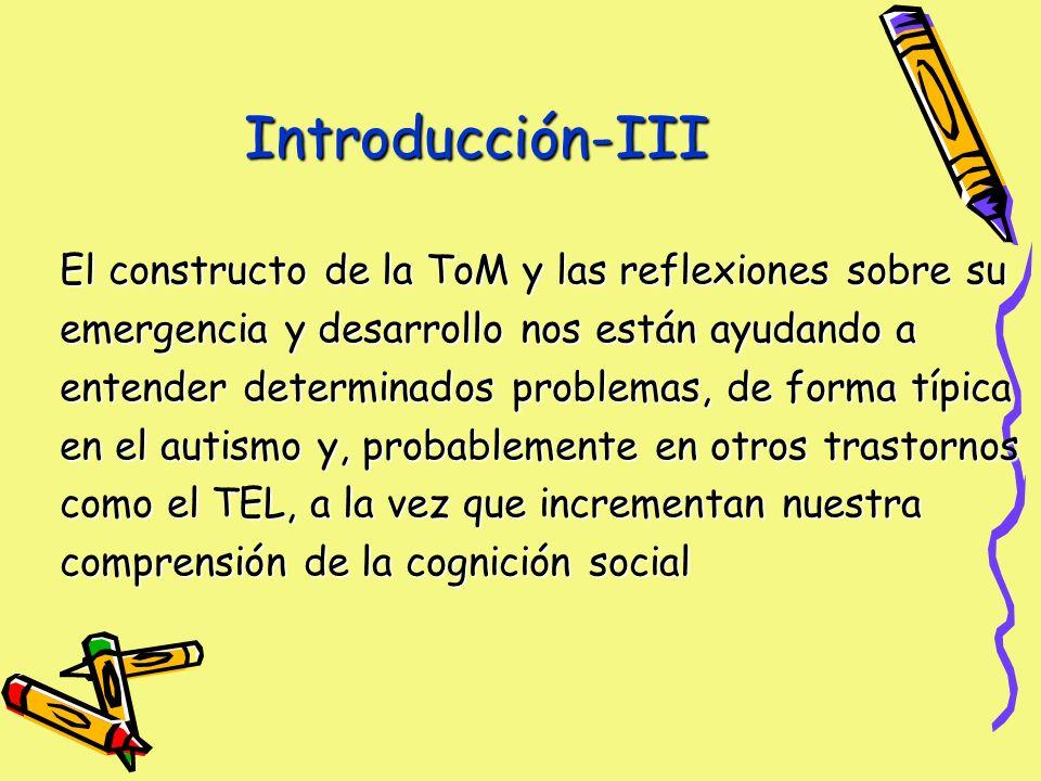Introducción-III El constructo de la ToM y las reflexiones sobre su emergencia y desarrollo nos están ayudando a entender determinados problemas, de forma típica en el autismo y, probablemente en otros trastornos como el TEL, a la vez que incrementan nuestra comprensión de la cognición social