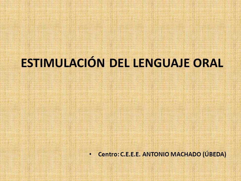 ESTIMULACIÓN DEL LENGUAJE ORAL Centro: C.E.E.E. ANTONIO MACHADO (ÚBEDA)