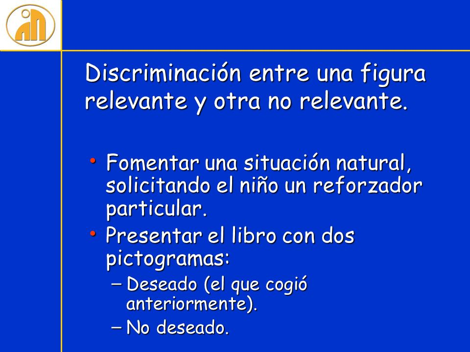 Discriminación entre una figura relevante y otra no relevante. Fomentar una situación natural, solicitando el niño un reforzador particular. Fomentar