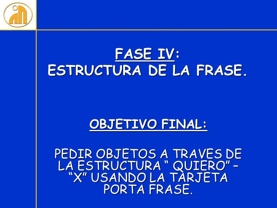 FASE IV: ESTRUCTURA DE LA FRASE. OBJETIVO FINAL: PEDIR OBJETOS A TRAVES DE LA ESTRUCTURA QUIERO – X USANDO LA TARJETA PORTA FRASE.