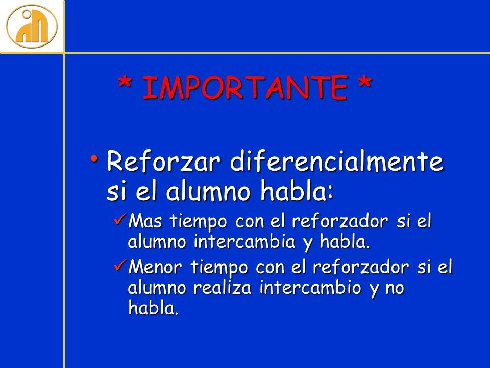 * IMPORTANTE * Reforzar diferencialmente si el alumno habla: Reforzar diferencialmente si el alumno habla: Mas tiempo con el reforzador si el alumno i