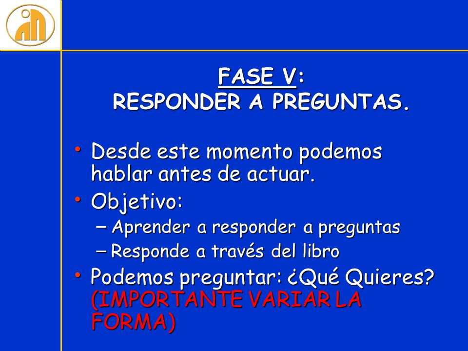 FASE V: RESPONDER A PREGUNTAS. Desde este momento podemos hablar antes de actuar. Desde este momento podemos hablar antes de actuar. Objetivo: Objetiv