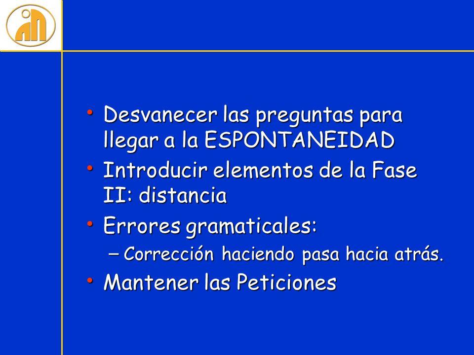 Desvanecer las preguntas para llegar a la ESPONTANEIDAD Desvanecer las preguntas para llegar a la ESPONTANEIDAD Introducir elementos de la Fase II: di