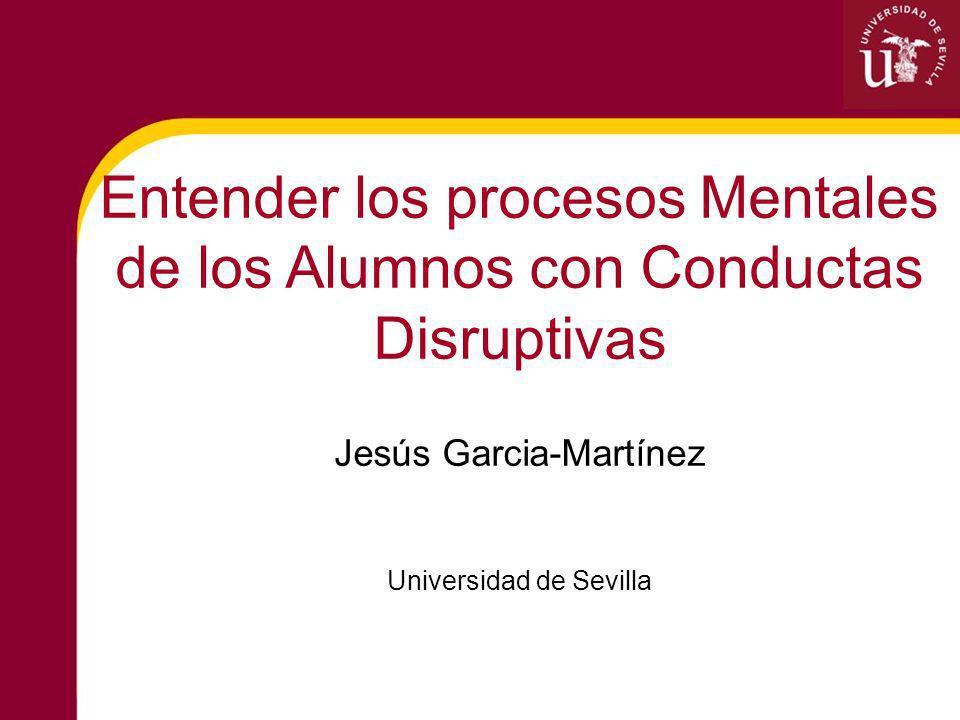 Entender los procesos Mentales de los Alumnos con Conductas Disruptivas Jesús Garcia-Martínez Universidad de Sevilla