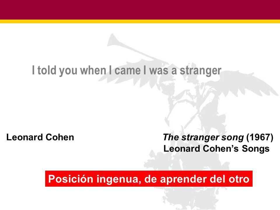 I told you when I came I was a stranger Leonard Cohen The stranger song (1967) Leonard Cohens Songs Posición ingenua, de aprender del otro