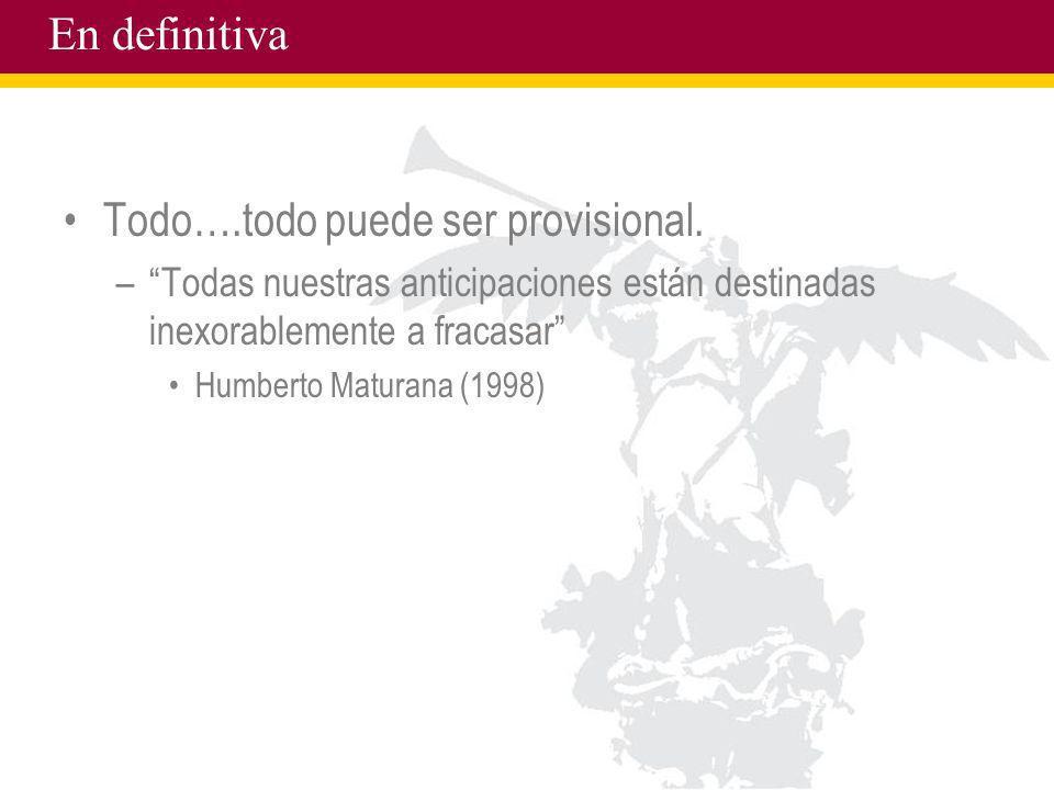 En definitiva Todo….todo puede ser provisional. –Todas nuestras anticipaciones están destinadas inexorablemente a fracasar Humberto Maturana (1998)