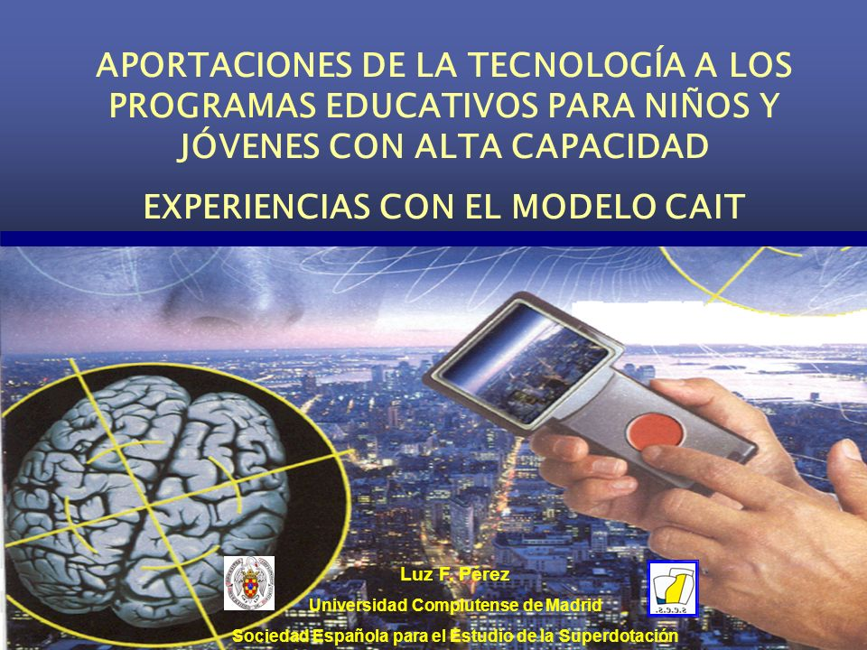 APORTACIONES DE LA TECNOLOGÍA A LOS PROGRAMAS EDUCATIVOS PARA NIÑOS Y JÓVENES CON ALTA CAPACIDAD EXPERIENCIAS CON EL MODELO CAIT Luz F.