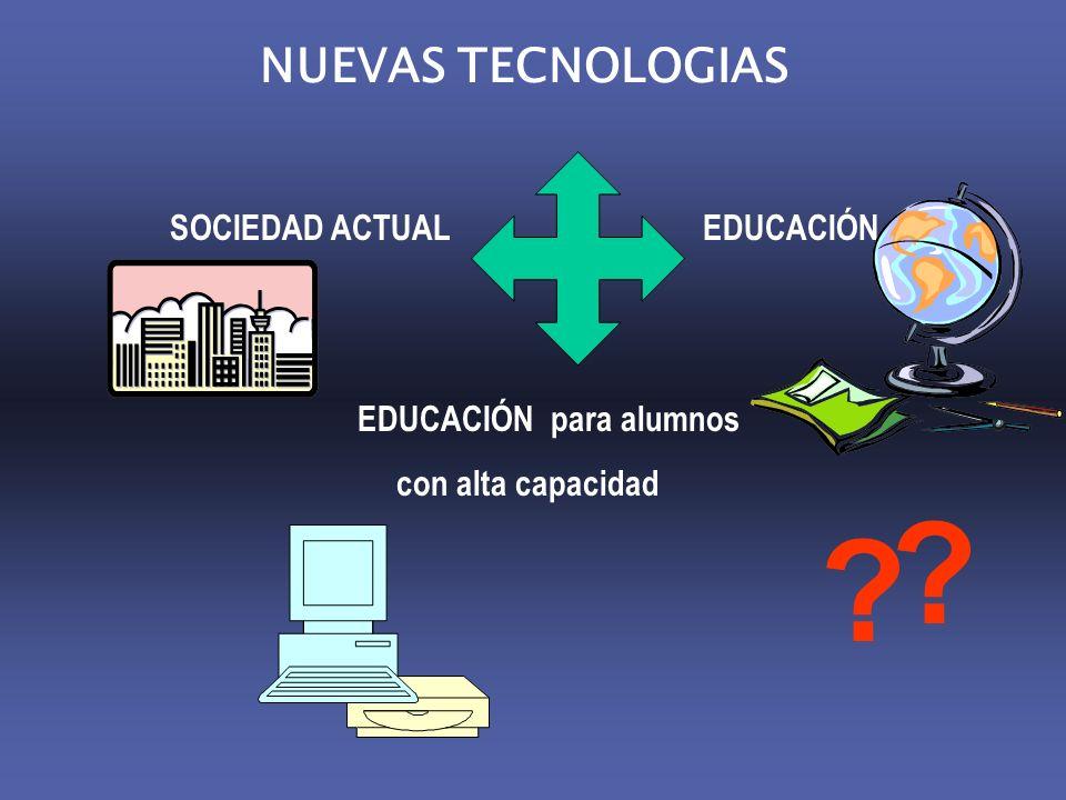 NUEVAS TECNOLOGIAS SOCIEDAD ACTUAL EDUCACIÓN EDUCACIÓN para alumnos con alta capacidad ? ?