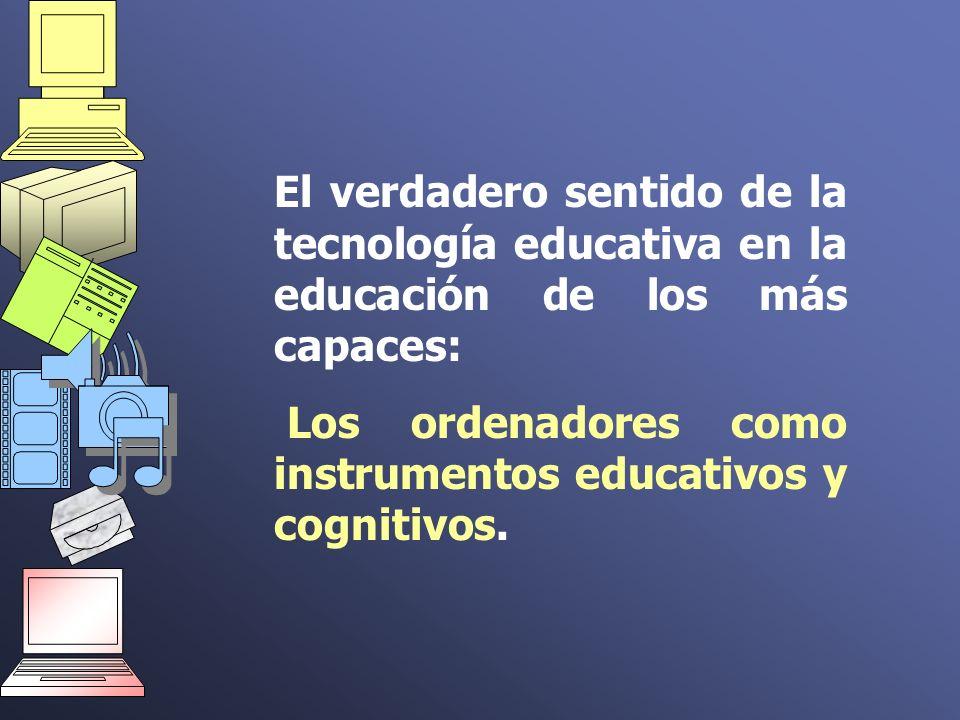 El verdadero sentido de la tecnología educativa en la educación de los más capaces: Los ordenadores como instrumentos educativos y cognitivos.